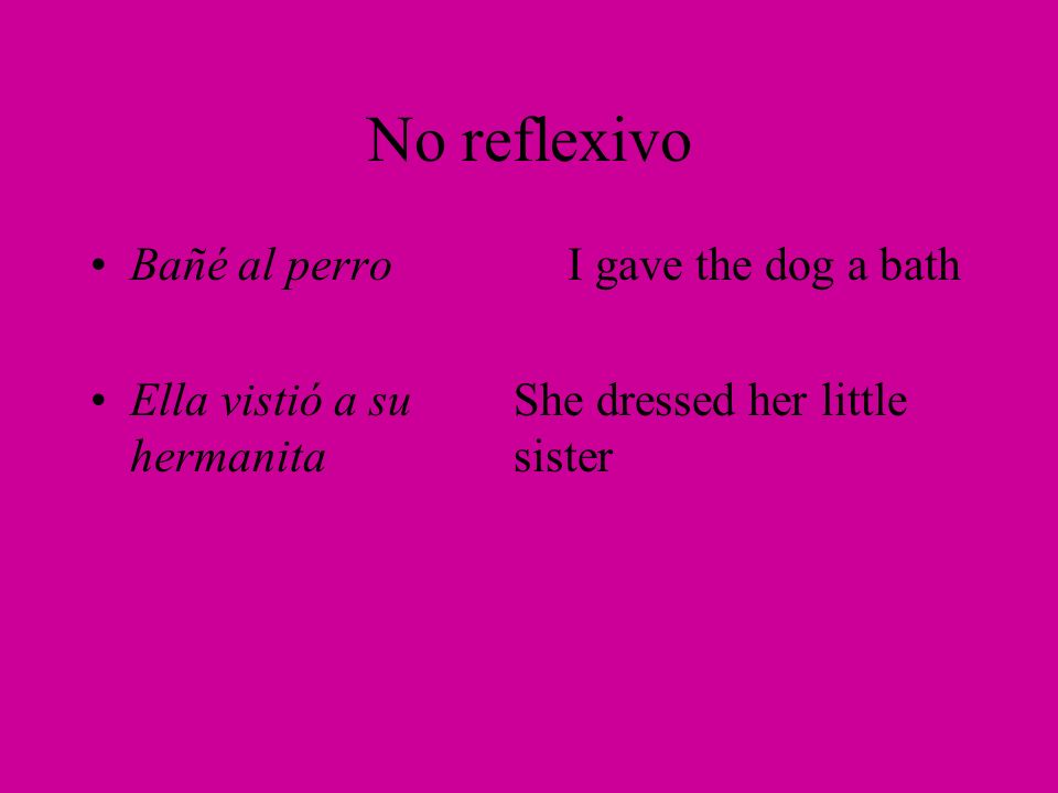 No reflexivo Bañé al perro I gave the dog a bath Ella vistió a suShe dressed her little hermanitasister