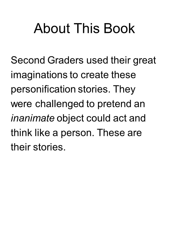 About This Book Second Graders used their great imaginations to create these personification stories.