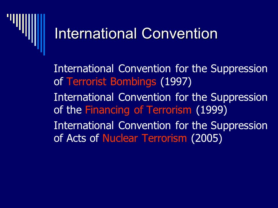 International Convention International Convention for the Suppression of Terrorist Bombings (1997) International Convention for the Suppression of the Financing of Terrorism (1999) International Convention for the Suppression of Acts of Nuclear Terrorism (2005)