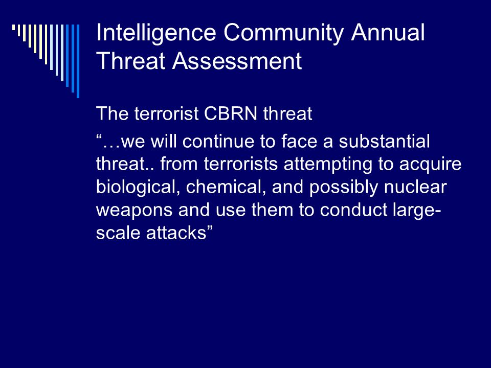 Intelligence Community Annual Threat Assessment The terrorist CBRN threat …we will continue to face a substantial threat..