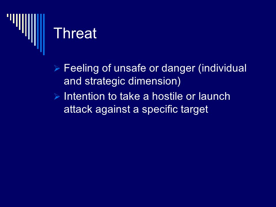Threat Feeling of unsafe or danger (individual and strategic dimension) Intention to take a hostile or launch attack against a specific target