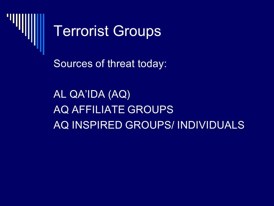 Terrorist Groups Sources of threat today: AL QAIDA (AQ) AQ AFFILIATE GROUPS AQ INSPIRED GROUPS/ INDIVIDUALS