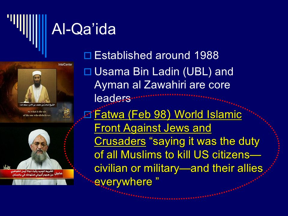 Al-Qaida Established around 1988 Usama Bin Ladin (UBL) and Ayman al Zawahiri are core leaders Fatwa (Feb 98) World Islamic Front Against Jews and Crusaders saying it was the duty of all Muslims to kill US citizens civilian or militaryand their allies everywhere Fatwa (Feb 98) World Islamic Front Against Jews and Crusaders saying it was the duty of all Muslims to kill US citizens civilian or militaryand their allies everywhere