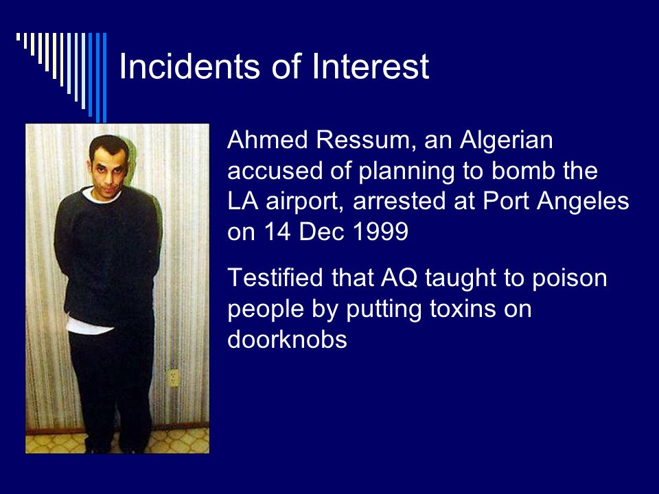 Incidents of Interest Ahmed Ressum, an Algerian accused of planning to bomb the LA airport, arrested at Port Angeles on 14 Dec 1999 Testified that AQ taught to poison people by putting toxins on doorknobs