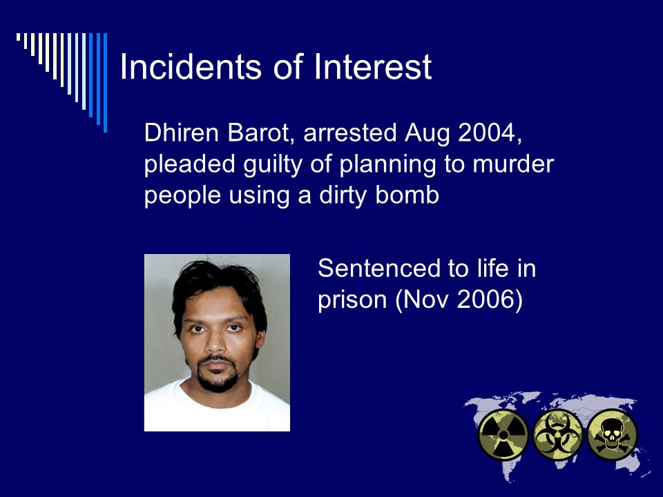 Incidents of Interest Dhiren Barot, arrested Aug 2004, pleaded guilty of planning to murder people using a dirty bomb Sentenced to life in prison (Nov 2006)