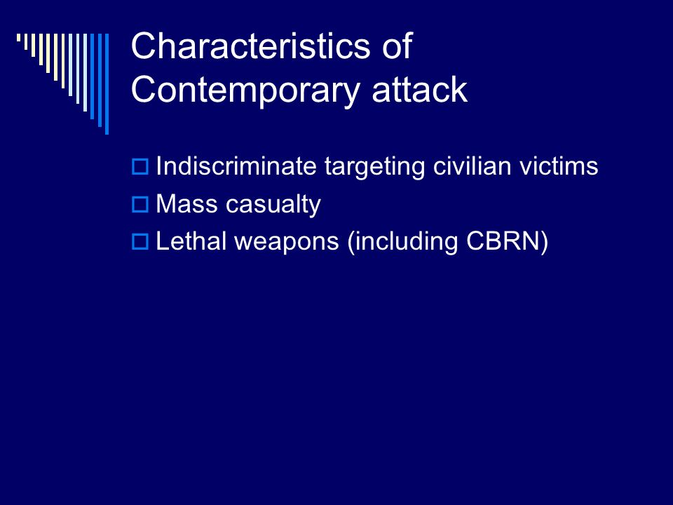 Characteristics of Contemporary attack Indiscriminate targeting civilian victims Mass casualty Lethal weapons (including CBRN)
