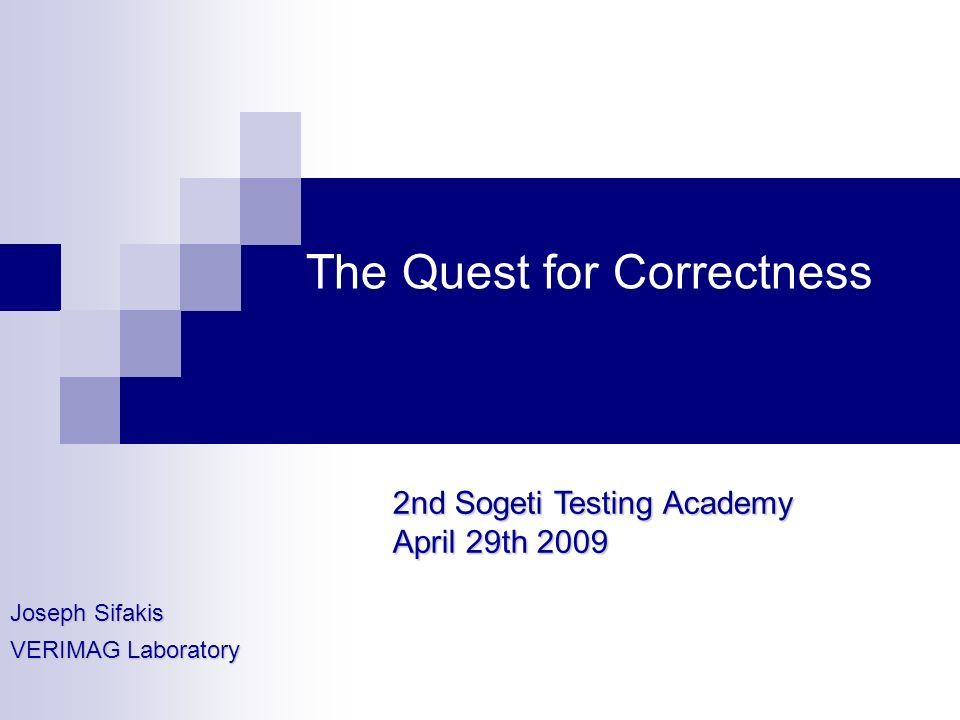 The Quest for Correctness Joseph Sifakis VERIMAG Laboratory 2nd Sogeti Testing Academy April 29th 2009