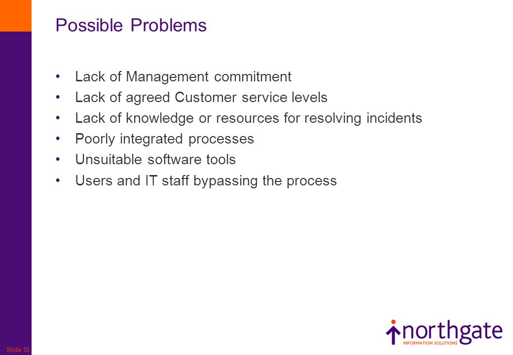 Slide 10 Possible Problems Lack of Management commitment Lack of agreed Customer service levels Lack of knowledge or resources for resolving incidents Poorly integrated processes Unsuitable software tools Users and IT staff bypassing the process