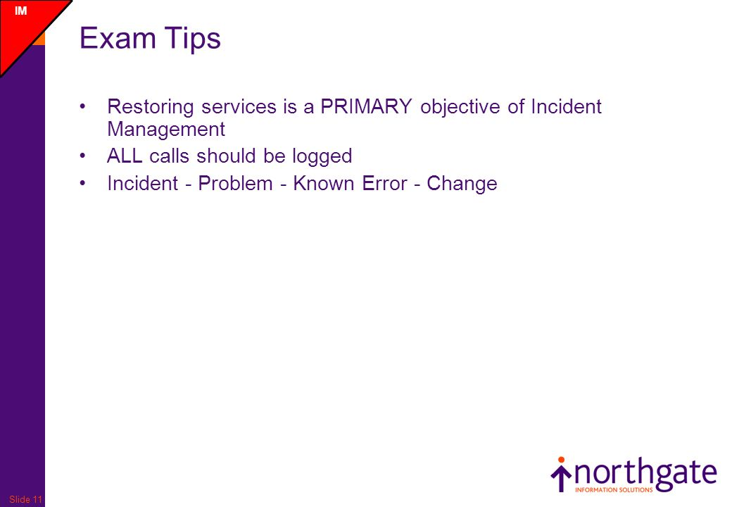 Slide 11 Exam Tips Restoring services is a PRIMARY objective of Incident Management ALL calls should be logged Incident - Problem - Known Error - Change IM