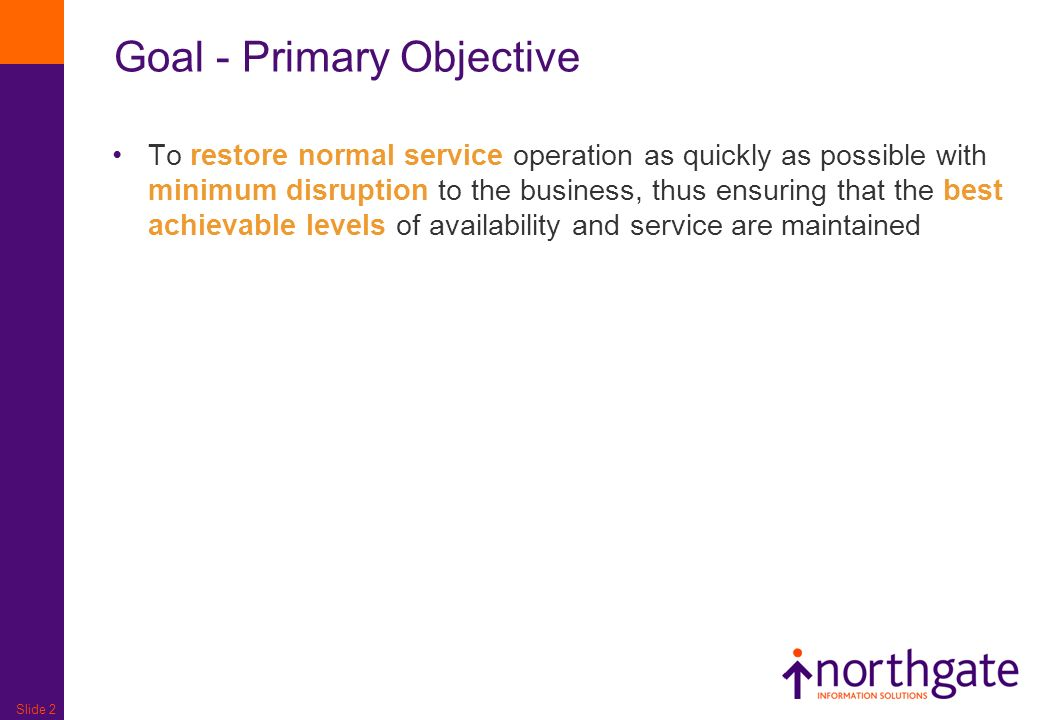 Slide 2 Goal - Primary Objective To restore normal service operation as quickly as possible with minimum disruption to the business, thus ensuring that the best achievable levels of availability and service are maintained
