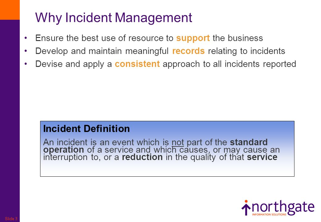 Slide 3 Why Incident Management Ensure the best use of resource to support the business Develop and maintain meaningful records relating to incidents Devise and apply a consistent approach to all incidents reported Incident Definition An incident is an event which is not part of the standard operation of a service and which causes, or may cause an interruption to, or a reduction in the quality of that service