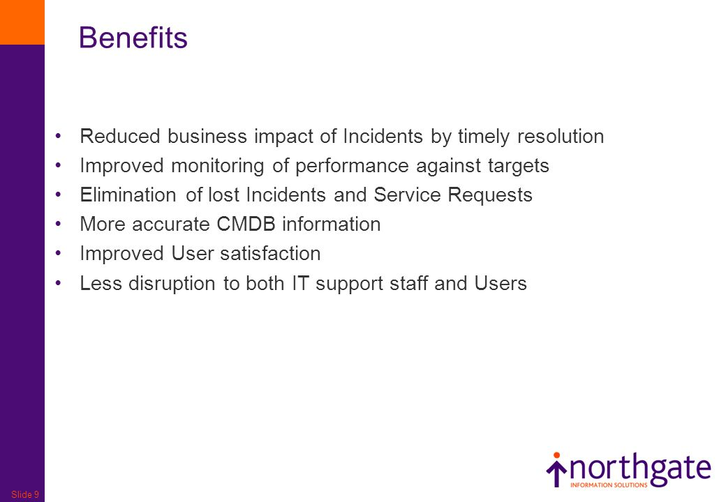 Slide 9 Reduced business impact of Incidents by timely resolution Improved monitoring of performance against targets Elimination of lost Incidents and Service Requests More accurate CMDB information Improved User satisfaction Less disruption to both IT support staff and Users Benefits