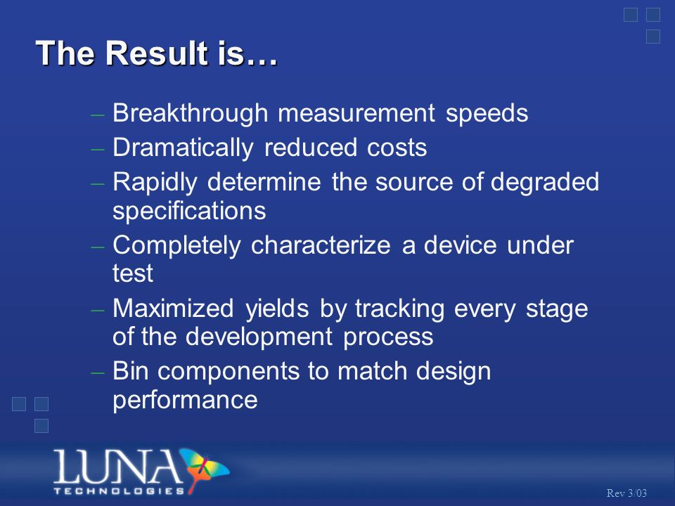 Rev 3/03 The Result is… – Breakthrough measurement speeds – Dramatically reduced costs – Rapidly determine the source of degraded specifications – Completely characterize a device under test – Maximized yields by tracking every stage of the development process – Bin components to match design performance