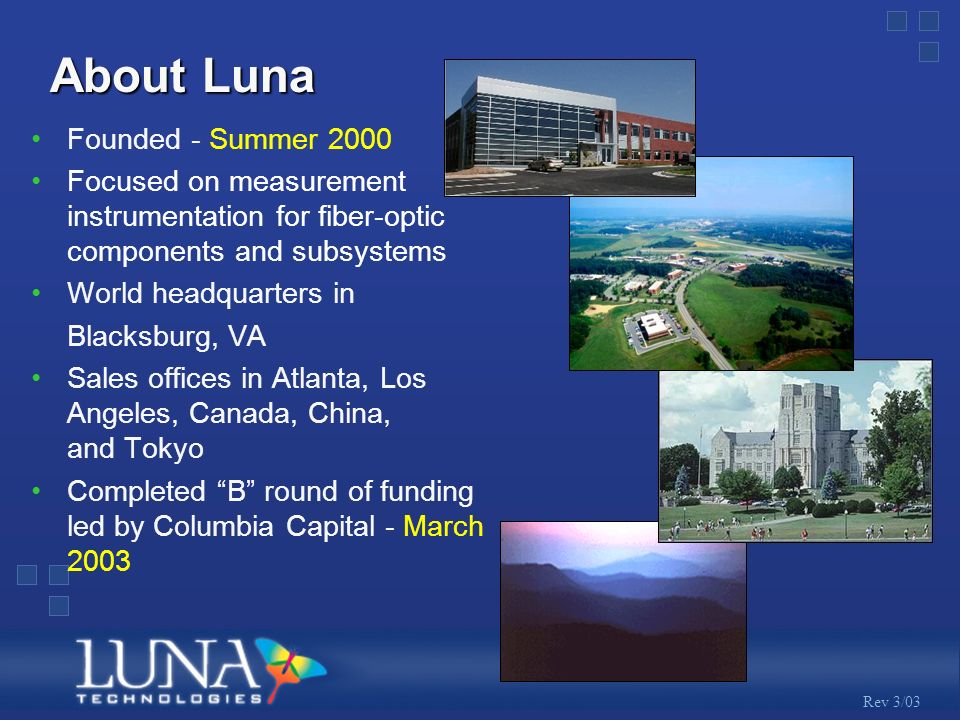 Rev 3/03 About Luna Founded - Summer 2000 Focused on measurement instrumentation for fiber-optic components and subsystems World headquarters in Blacksburg, VA Sales offices in Atlanta, Los Angeles, Canada, China, and Tokyo Completed B round of funding led by Columbia Capital - March 2003