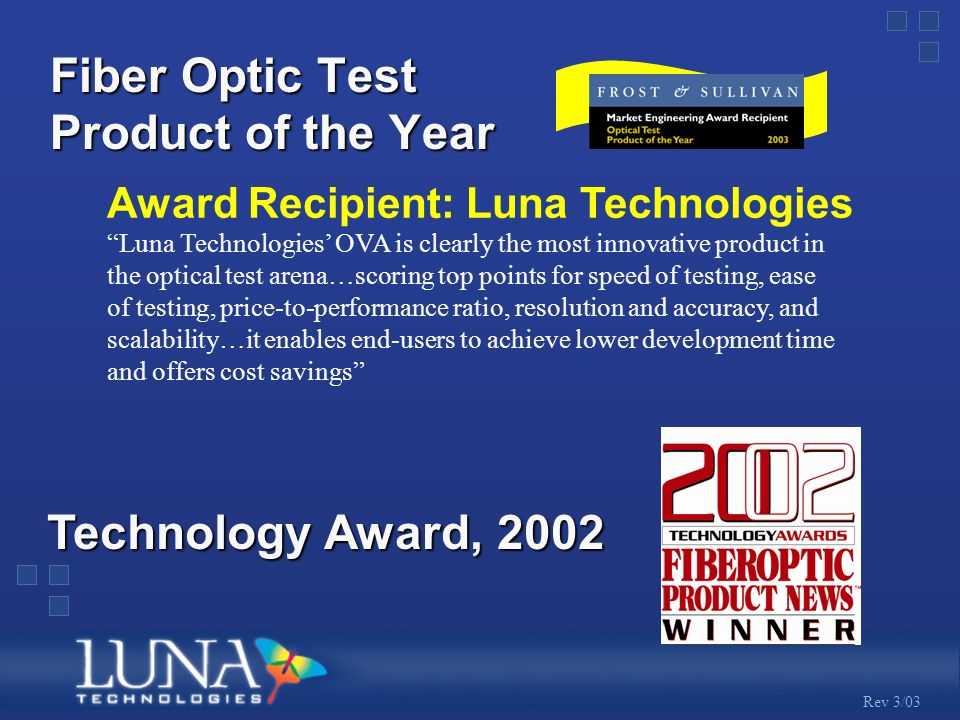 Rev 3/03 Fiber Optic Test Product of the Year Luna Technologies OVA is clearly the most innovative product in the optical test arena…scoring top points for speed of testing, ease of testing, price-to-performance ratio, resolution and accuracy, and scalability…it enables end-users to achieve lower development time and offers cost savings Award Recipient: Luna Technologies Technology Award, 2002