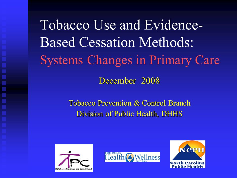 Tobacco Use and Evidence- Based Cessation Methods: Systems Changes in Primary Care December 2008 Tobacco Prevention & Control Branch Division of Public Health, DHHS