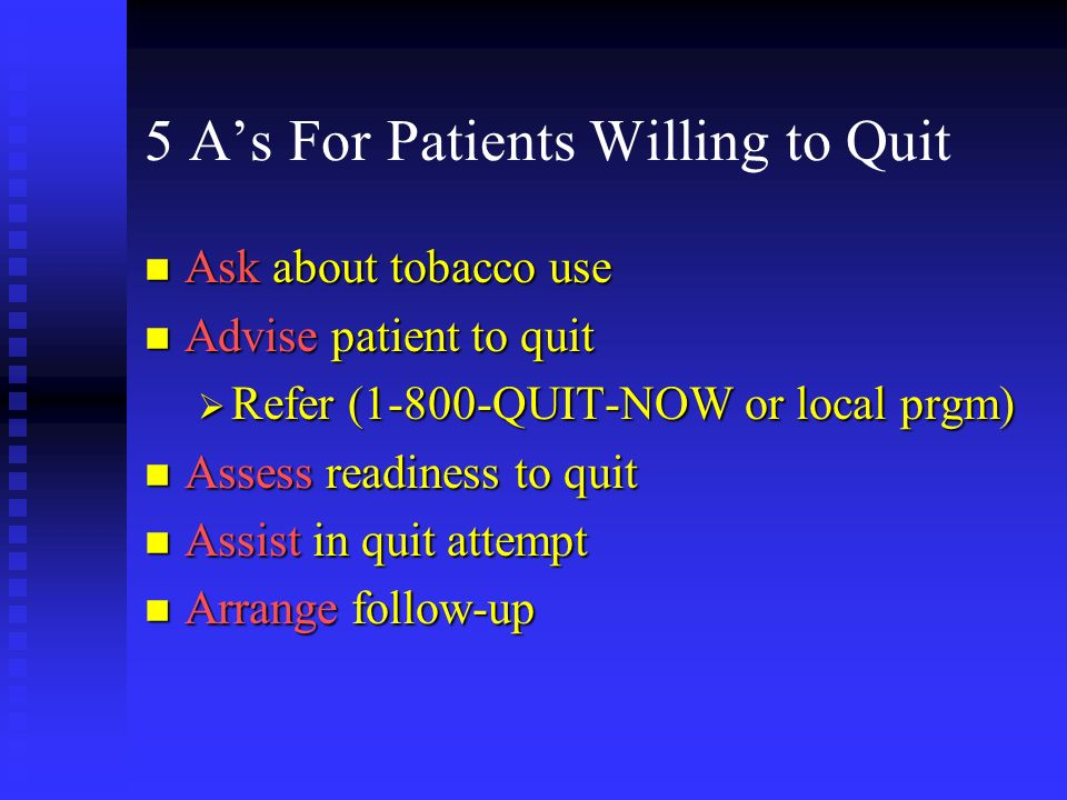 5 As For Patients Willing to Quit n Ask about tobacco use n Advise patient to quit Refer (1-800-QUIT-NOW or local prgm) Refer (1-800-QUIT-NOW or local prgm) n Assess readiness to quit n Assist in quit attempt n Arrange follow-up