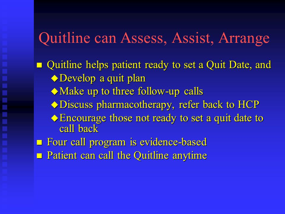 Quitline can Assess, Assist, Arrange n Quitline helps patient ready to set a Quit Date, and u Develop a quit plan u Make up to three follow-up calls u Discuss pharmacotherapy, refer back to HCP u Encourage those not ready to set a quit date to call back n Four call program is evidence-based n Patient can call the Quitline anytime