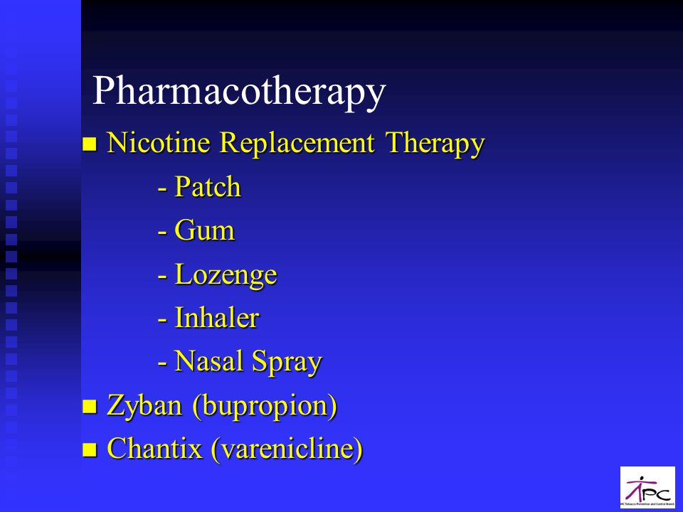 Pharmacotherapy n Nicotine Replacement Therapy - Patch - Patch - Gum - Gum - Lozenge - Lozenge - Inhaler - Inhaler - Nasal Spray - Nasal Spray n Zyban (bupropion) n Chantix (varenicline)