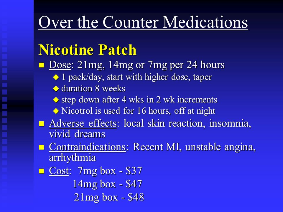 Over the Counter Medications Nicotine Patch n Dose: 21mg, 14mg or 7mg per 24 hours u 1 pack/day, start with higher dose, taper u duration 8 weeks u step down after 4 wks in 2 wk increments u Nicotrol is used for 16 hours, off at night n Adverse effects: local skin reaction, insomnia, vivid dreams n Contraindications: Recent MI, unstable angina, arrhythmia n Cost: 7mg box - $37 14mg box - $47 14mg box - $47 21mg box - $48 21mg box - $48