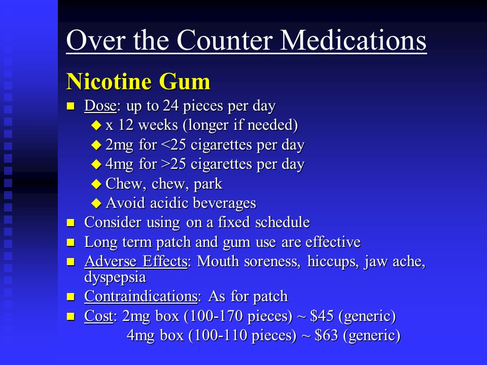 Over the Counter Medications Nicotine Gum n Dose: up to 24 pieces per day u x 12 weeks (longer if needed) u 2mg for <25 cigarettes per day u 4mg for >25 cigarettes per day u Chew, chew, park u Avoid acidic beverages n Consider using on a fixed schedule n Long term patch and gum use are effective n Adverse Effects: Mouth soreness, hiccups, jaw ache, dyspepsia n Contraindications: As for patch n Cost: 2mg box ( pieces) ~ $45 (generic) 4mg box ( pieces) ~ $63 (generic) 4mg box ( pieces) ~ $63 (generic)