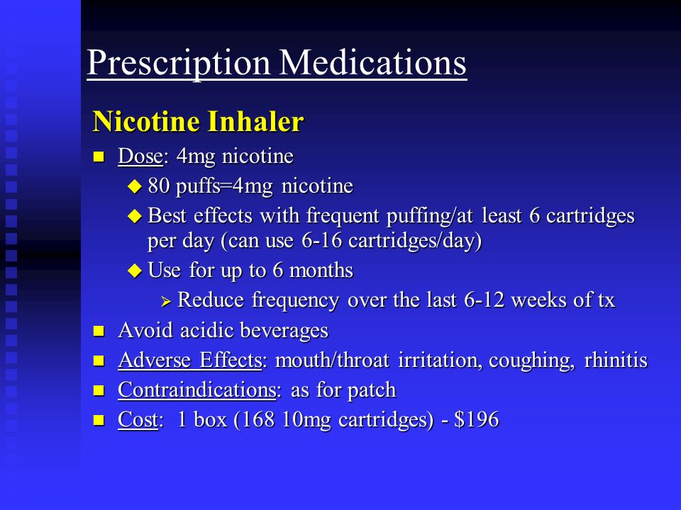 Prescription Medications Nicotine Inhaler n Dose: 4mg nicotine u 80 puffs=4mg nicotine u Best effects with frequent puffing/at least 6 cartridges per day (can use 6-16 cartridges/day) u Use for up to 6 months Reduce frequency over the last 6-12 weeks of tx Reduce frequency over the last 6-12 weeks of tx n Avoid acidic beverages n Adverse Effects: mouth/throat irritation, coughing, rhinitis n Contraindications: as for patch n Cost: 1 box (168 10mg cartridges) - $196