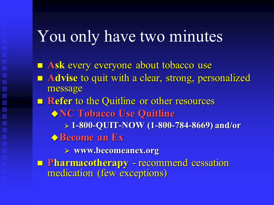 You only have two minutes n Ask every everyone about tobacco use n Advise to quit with a clear, strong, personalized message n Refer to the Quitline or other resources u NC Tobacco Use Quitline QUIT-NOW ( ) and/or QUIT-NOW ( ) and/or u Become an Ex     n Pharmacotherapy - recommend cessation medication (few exceptions)