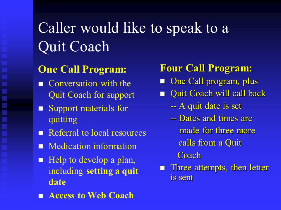Caller would like to speak to a Quit Coach One Call Program: n n Conversation with the Quit Coach for support n n Support materials for quitting n n Referral to local resources n n Medication information n n Help to develop a plan, including setting a quit date n n Access to Web Coach Four Call Program: n One Call program, plus n Quit Coach will call back -- A quit date is set -- Dates and times are made for three more calls from a Quit Coach n Three attempts, then letter is sent