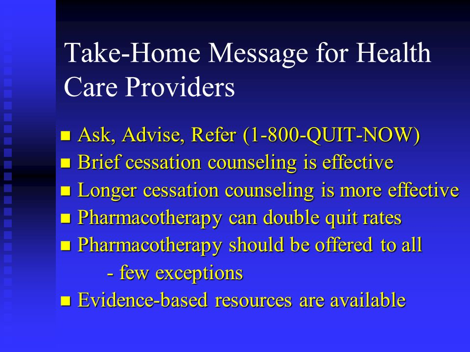 Take-Home Message for Health Care Providers n Ask, Advise, Refer (1-800-QUIT-NOW) n Brief cessation counseling is effective n Longer cessation counseling is more effective n Pharmacotherapy can double quit rates n Pharmacotherapy should be offered to all - few exceptions n Evidence-based resources are available