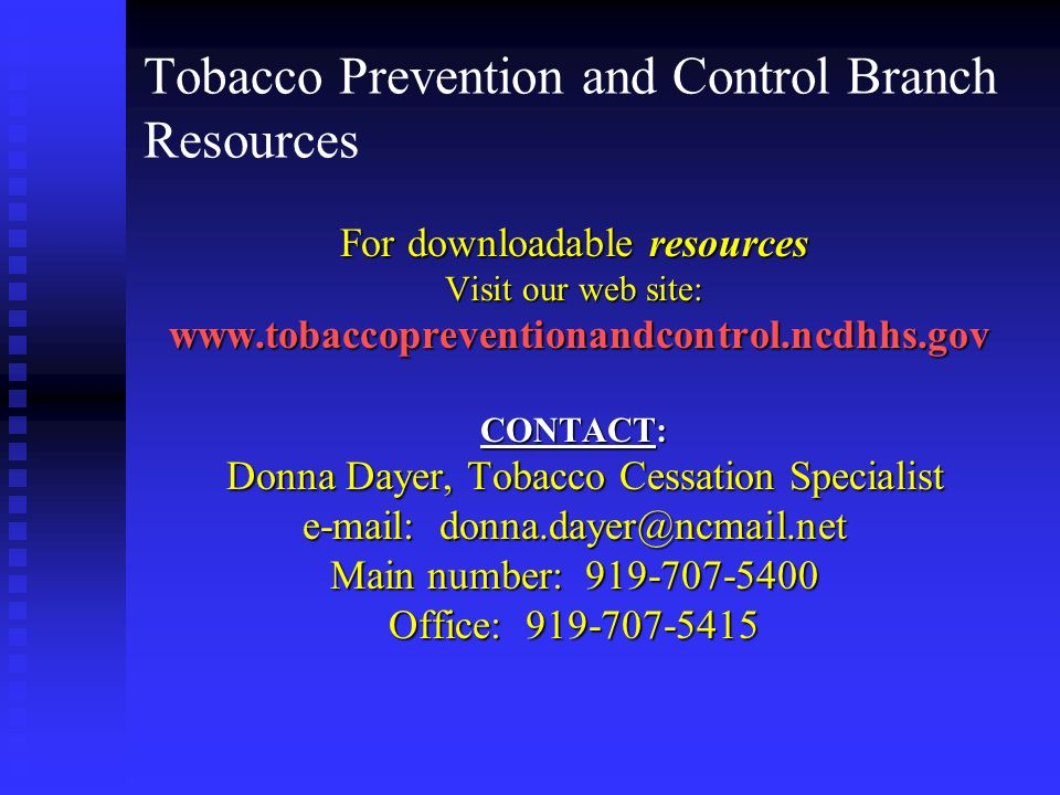 Tobacco Prevention and Control Branch Resources For downloadable resources Visit our web site:     CONTACT: Donna Dayer, Tobacco Cessation Specialist Donna Dayer, Tobacco Cessation Specialist   Main number: Office: