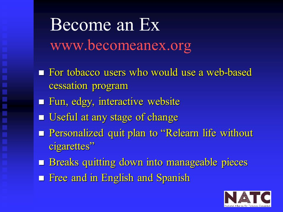Become an Ex   n For tobacco users who would use a web-based cessation program n Fun, edgy, interactive website n Useful at any stage of change n Personalized quit plan to Relearn life without cigarettes n Breaks quitting down into manageable pieces n Free and in English and Spanish