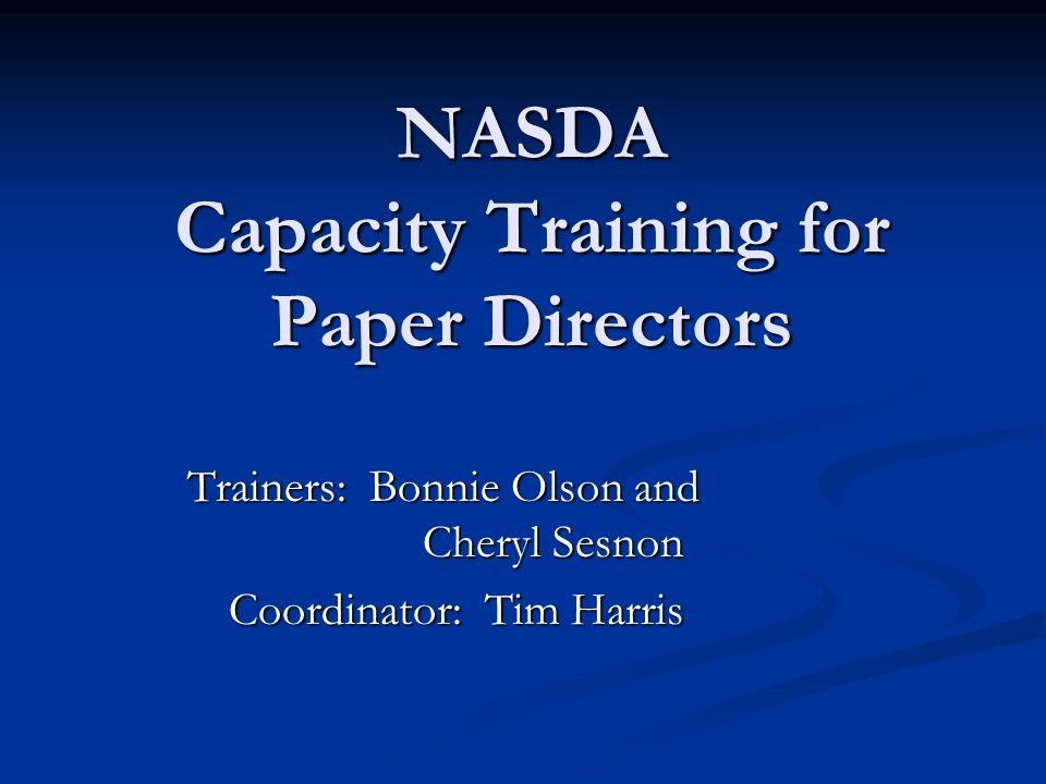 NASDA Capacity Training for Paper Directors Trainers: Bonnie Olson and Cheryl Sesnon Coordinator: Tim Harris