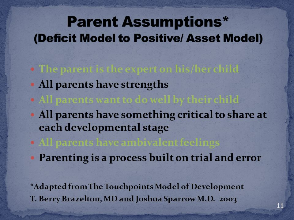 The parent is the expert on his/her child All parents have strengths All parents want to do well by their child All parents have something critical to share at each developmental stage All parents have ambivalent feelings Parenting is a process built on trial and error *Adapted from The Touchpoints Model of Development T.