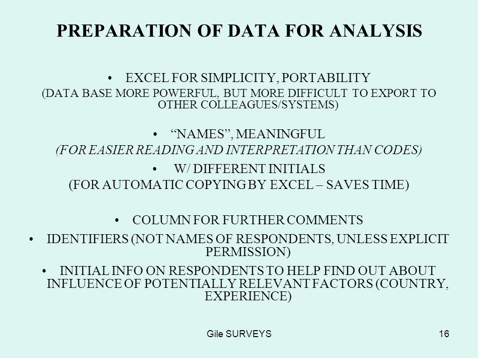 Gile SURVEYS16 PREPARATION OF DATA FOR ANALYSIS EXCEL FOR SIMPLICITY, PORTABILITY (DATA BASE MORE POWERFUL, BUT MORE DIFFICULT TO EXPORT TO OTHER COLLEAGUES/SYSTEMS) NAMES, MEANINGFUL (FOR EASIER READING AND INTERPRETATION THAN CODES) W/ DIFFERENT INITIALS (FOR AUTOMATIC COPYING BY EXCEL – SAVES TIME) COLUMN FOR FURTHER COMMENTS IDENTIFIERS (NOT NAMES OF RESPONDENTS, UNLESS EXPLICIT PERMISSION) INITIAL INFO ON RESPONDENTS TO HELP FIND OUT ABOUT INFLUENCE OF POTENTIALLY RELEVANT FACTORS (COUNTRY, EXPERIENCE)