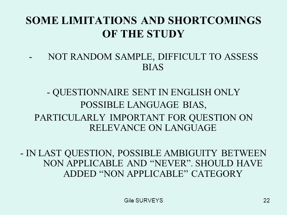 Gile SURVEYS22 SOME LIMITATIONS AND SHORTCOMINGS OF THE STUDY -NOT RANDOM SAMPLE, DIFFICULT TO ASSESS BIAS - QUESTIONNAIRE SENT IN ENGLISH ONLY POSSIBLE LANGUAGE BIAS, PARTICULARLY IMPORTANT FOR QUESTION ON RELEVANCE ON LANGUAGE - IN LAST QUESTION, POSSIBLE AMBIGUITY BETWEEN NON APPLICABLE AND NEVER.