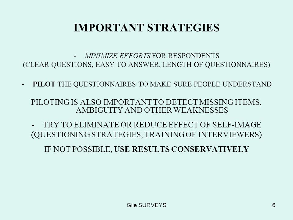 Gile SURVEYS6 IMPORTANT STRATEGIES -MINIMIZE EFFORTS FOR RESPONDENTS (CLEAR QUESTIONS, EASY TO ANSWER, LENGTH OF QUESTIONNAIRES) -PILOT THE QUESTIONNAIRES TO MAKE SURE PEOPLE UNDERSTAND PILOTING IS ALSO IMPORTANT TO DETECT MISSING ITEMS, AMBIGUITY AND OTHER WEAKNESSES -TRY TO ELIMINATE OR REDUCE EFFECT OF SELF-IMAGE (QUESTIONING STRATEGIES, TRAINING OF INTERVIEWERS) IF NOT POSSIBLE, USE RESULTS CONSERVATIVELY