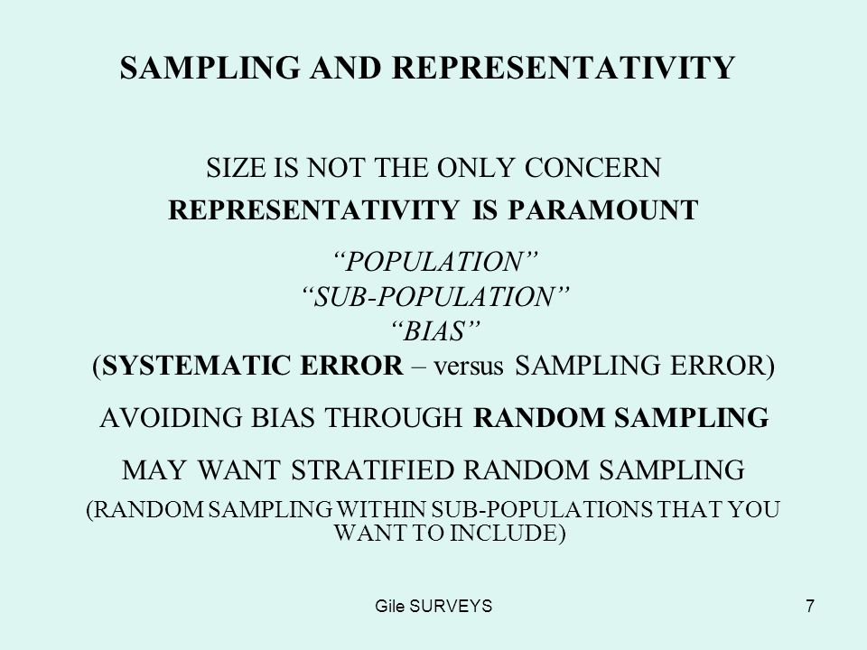 Gile SURVEYS7 SAMPLING AND REPRESENTATIVITY SIZE IS NOT THE ONLY CONCERN REPRESENTATIVITY IS PARAMOUNT POPULATION SUB-POPULATION BIAS (SYSTEMATIC ERROR – versus SAMPLING ERROR) AVOIDING BIAS THROUGH RANDOM SAMPLING MAY WANT STRATIFIED RANDOM SAMPLING (RANDOM SAMPLING WITHIN SUB-POPULATIONS THAT YOU WANT TO INCLUDE)
