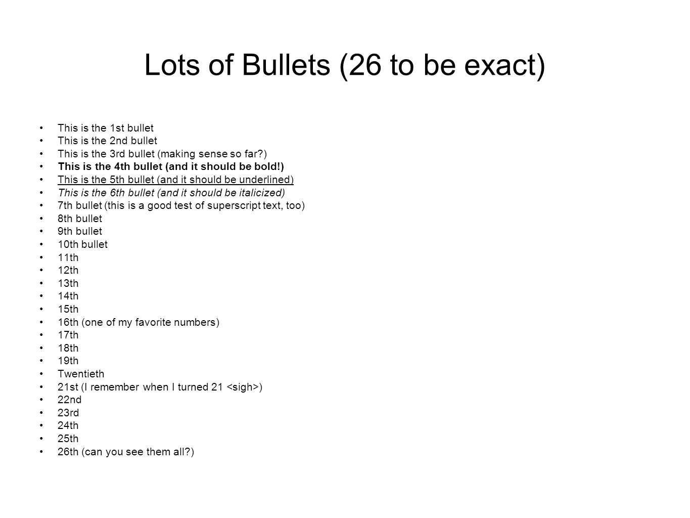 Lots of Bullets (26 to be exact) This is the 1st bullet This is the 2nd bullet This is the 3rd bullet (making sense so far ) This is the 4th bullet (and it should be bold!) This is the 5th bullet (and it should be underlined) This is the 6th bullet (and it should be italicized) 7th bullet (this is a good test of superscript text, too) 8th bullet 9th bullet 10th bullet 11th 12th 13th 14th 15th 16th (one of my favorite numbers) 17th 18th 19th Twentieth 21st (I remember when I turned 21 ) 22nd 23rd 24th 25th 26th (can you see them all )