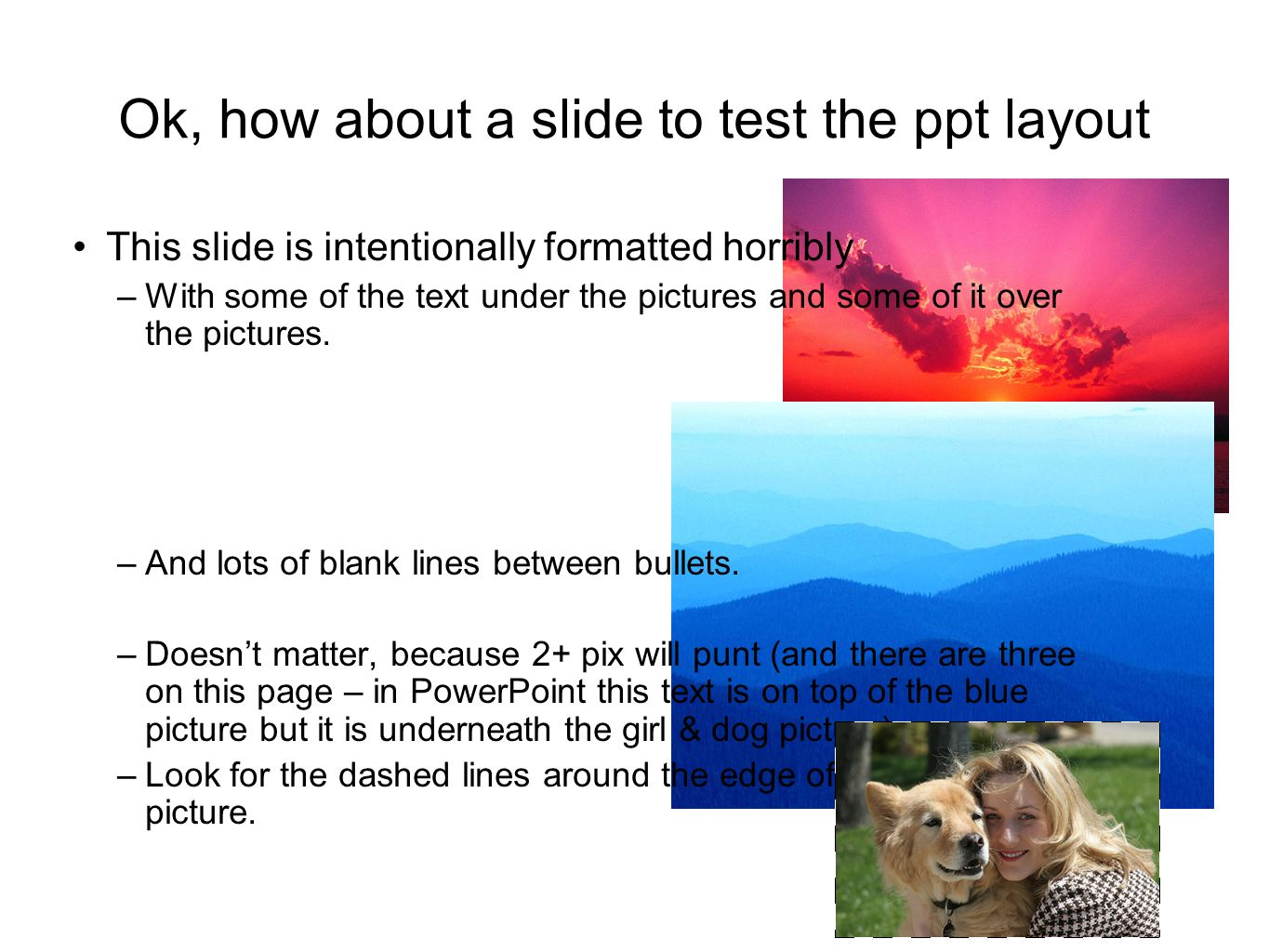 Ok, how about a slide to test the ppt layout This slide is intentionally formatted horribly –With some of the text under the pictures and some of it over the pictures.