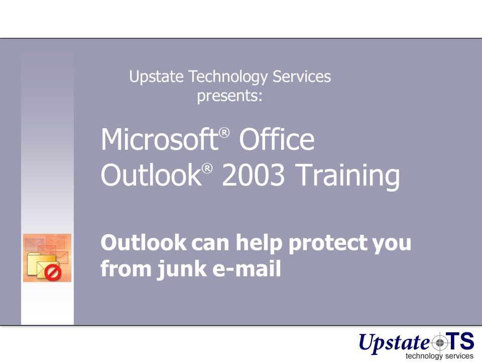Microsoft ® Office Outlook ® 2003 Training Outlook can help protect you from junk e-mail Upstate Technology Services presents: