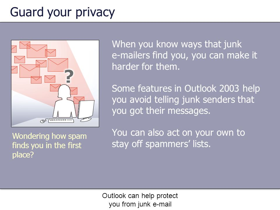 Outlook can help protect you from junk e-mail Guard your privacy When you know ways that junk e-mailers find you, you can make it harder for them.