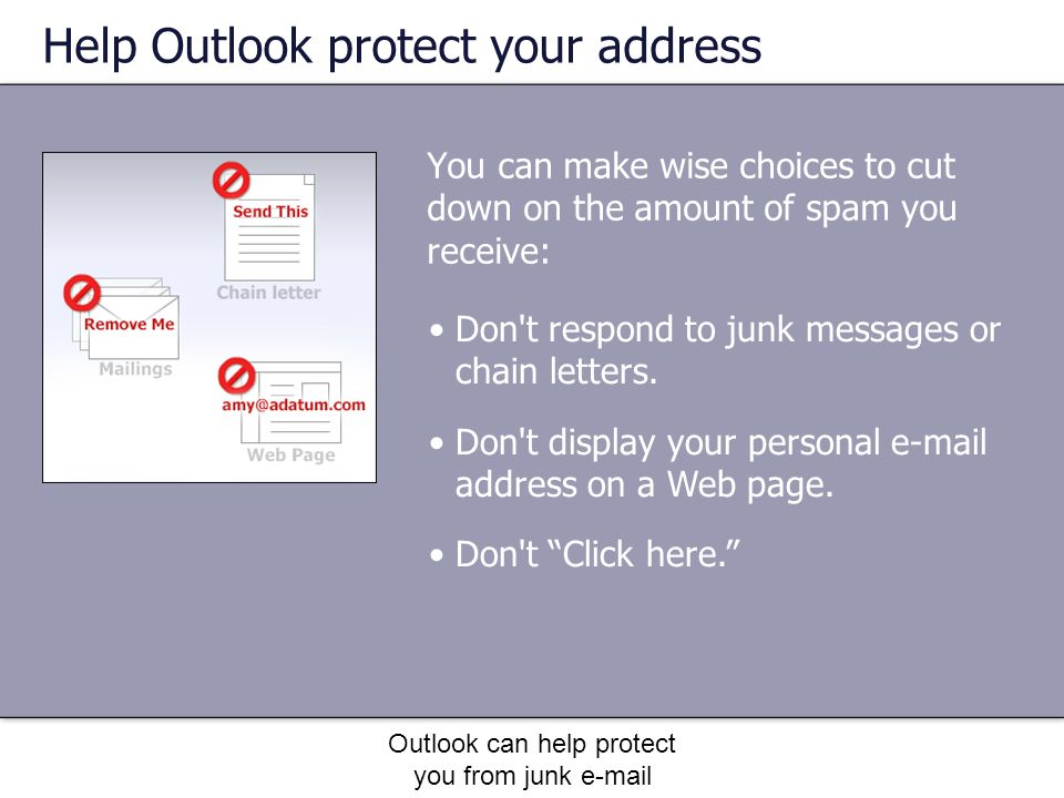 Outlook can help protect you from junk e-mail Help Outlook protect your address You can make wise choices to cut down on the amount of spam you receive: Don t respond to junk messages or chain letters.
