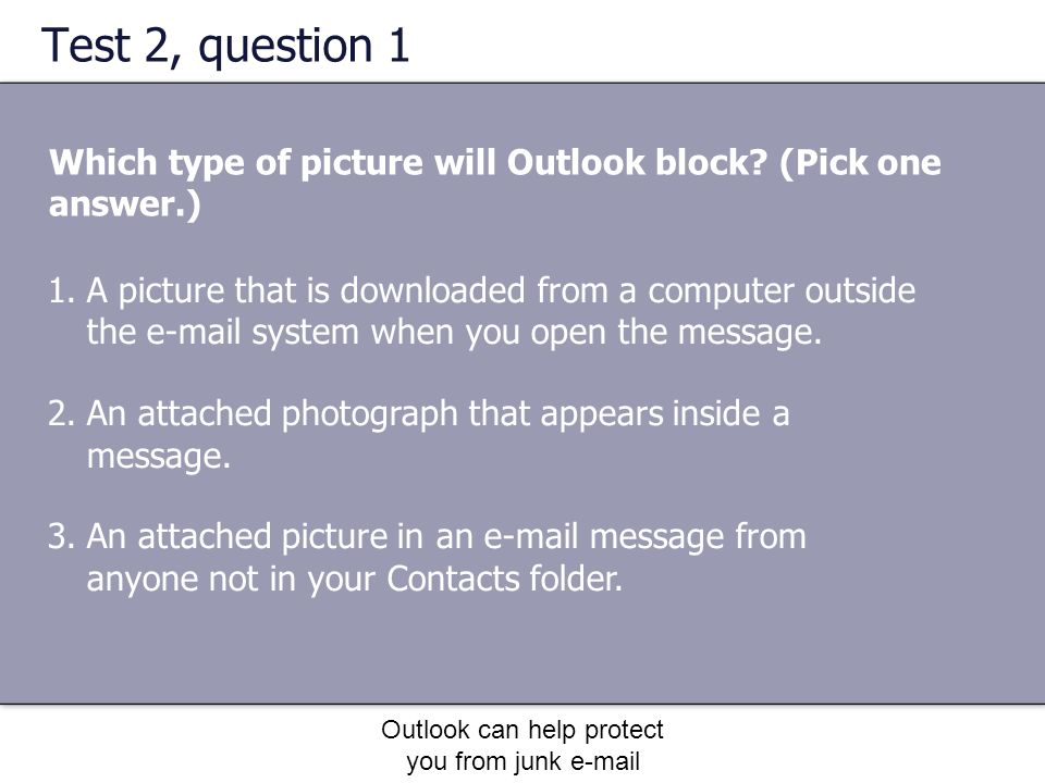 Outlook can help protect you from junk e-mail Test 2, question 1 Which type of picture will Outlook block.