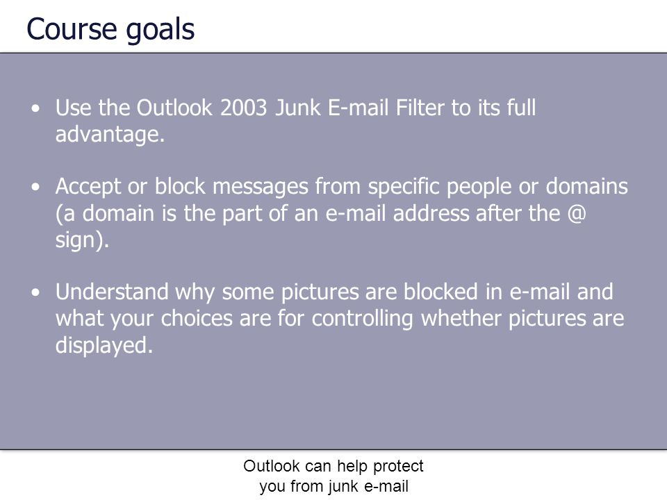 Outlook can help protect you from junk e-mail Course goals Use the Outlook 2003 Junk E-mail Filter to its full advantage.