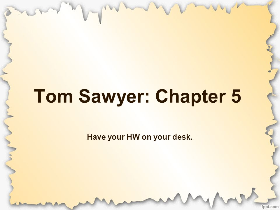 Tom Sawyer: Chapter 5 Have your HW on your desk.