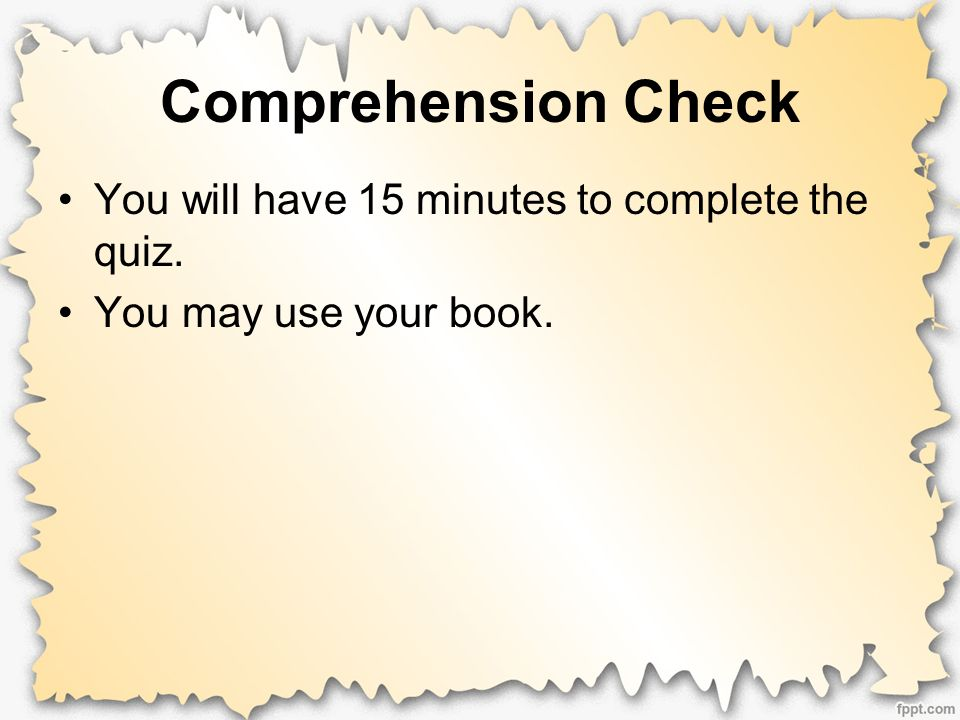 Comprehension Check You will have 15 minutes to complete the quiz. You may use your book.