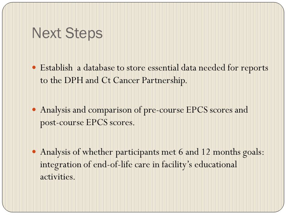 Next Steps Establish a database to store essential data needed for reports to the DPH and Ct Cancer Partnership.