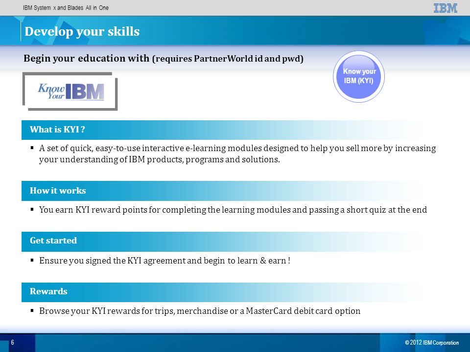 IBM System x and Blades All in One 6 © 2012 IBM Corporation Develop your skills Begin your education with (requires PartnerWorld id and pwd) Know your IBM (KYI) How it works You earn KYI reward points for completing the learning modules and passing a short quiz at the end Get started Ensure you signed the KYI agreement and begin to learn & earn .
