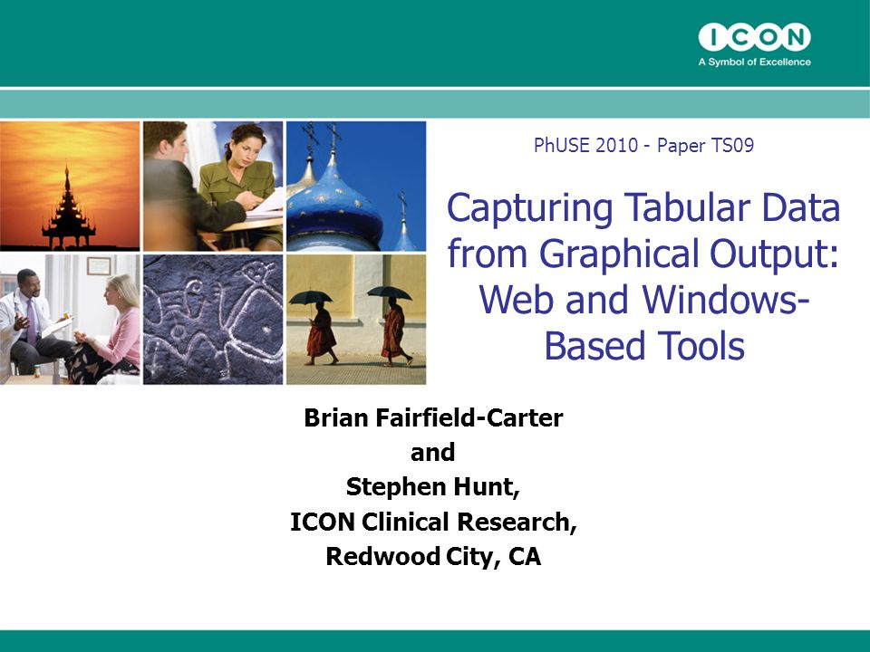 PhUSE 2010 - Paper TS09 Capturing Tabular Data from Graphical Output: Web and Windows- Based Tools Brian Fairfield-Carter and Stephen Hunt, ICON Clinical Research, Redwood City, CA