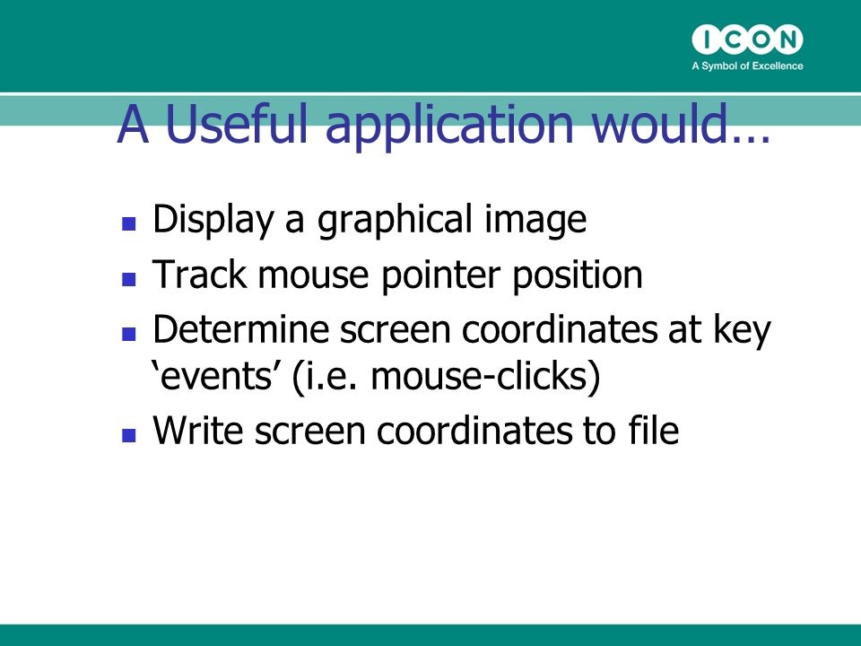 A Useful application would… Display a graphical image Track mouse pointer position Determine screen coordinates at key events (i.e.